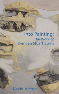 Into Painting: The Work of Brendan Stuart Burns - David Alston