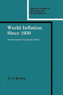 World Inflation Since 1950: An International Comparative Study - A.J. Brown, Jane Darby