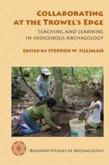 Collaborating at the Trowel's Edge: Teaching and Learning in Indigenous Archaeology - Stephen W. Silliman