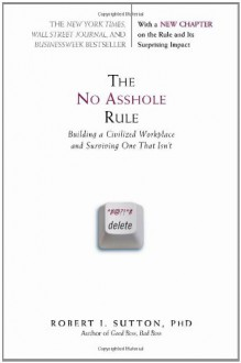 The No Asshole Rule: Building a Civilized Workplace and Surviving One That Isn't - Robert I. Sutton