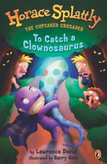 Horace Splattly, the Caped Crusader: To Catch a Clownosaurus: To Catch a Clownosaurus - Lawrence David, Barry Gott