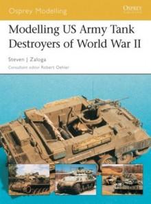 Modelling US Army Tank Destroyers of World War II - Steven J. Zaloga
