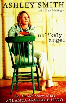 Unlikely Angel: The Untold Story of the Atlanta Hostage Hero - Ashley Smith,Stacy Mattingly