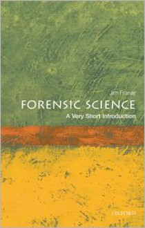 Forensic Science: A Very Short Introduction - Jim Fraser