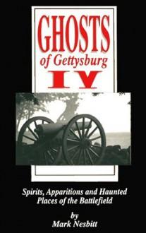Ghosts of Gettysburg IV: Spirits, Apparitions and Haunted Places of the Battlefield - Mark Nesbitt, Tom Desjardin