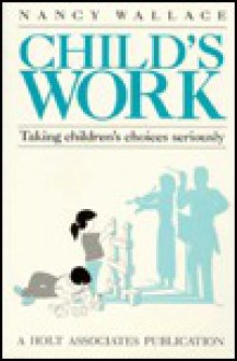 Child's Work: Taking Children's Choices Seriously - Nancy Wallace, Vita Wallace, David Sullivan