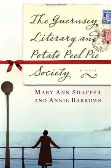 The Guernsey Literary and Potato Peel Pie Society: A Novel [Hardcover] [2008] (Author) Mary Ann Shaffer, Annie Barrows -