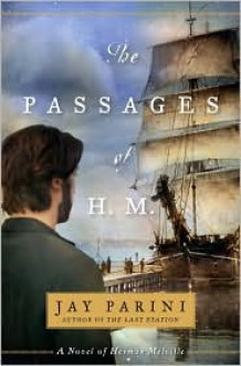 The Passages of H. M.: A Novel of Herman Melville - Jay Parini