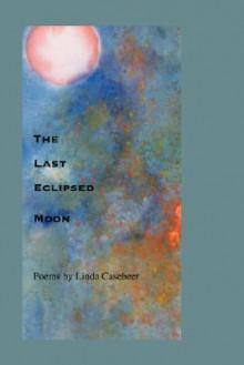 The Last Eclipsed Moon - Linda Casebeer