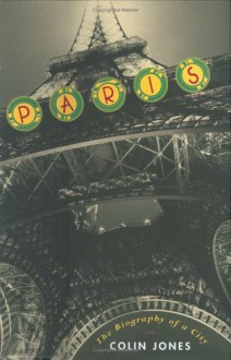 Paris: The Biography of a City - Colin Jones