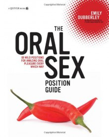 The Oral Sex Position Guide: 69 Wild Positions for Amazing Oral Pleasure Every Which Way - Emily Dubberley