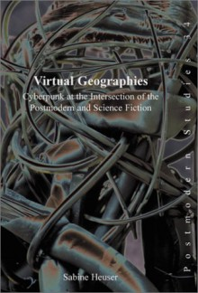 Virtual Geographies: Cyberpunk at the Intersection of the Postmodern and Science Fiction (Postmodern Studies) - Sabine Heuser