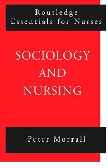Sociology and Nursing: An Introduction (Routledge Essentials for Nurses) - Peter Morrall