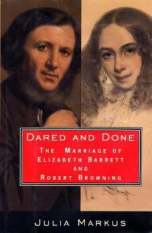 Dared And Done: The Marriage of Elizabeth Barrett and Robert Browning - Julia Markus