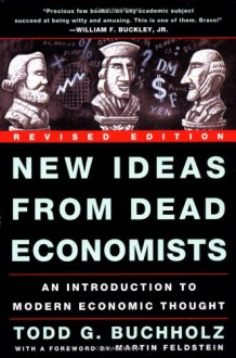 New Ideas from Dead Economists: An Introduction to Modern Economic Thought - Todd G. Buchholz, Martin Feldstein