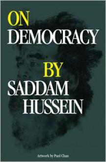 On Democracy by Saddam Hussein - Saddam Hussein,Paul Chan,Karen Marta
