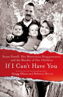 If I Can't Have You: Susan Powell, Her Mysterious Disappearance, and the Murder of Her Children - Rebecca Morris, Gregg Olsen