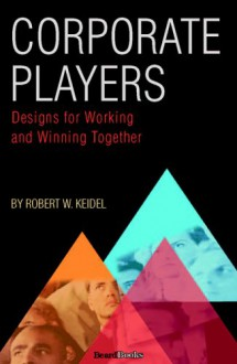 Corporate Players: Designs for Working and Winning Together - Robert W. Keidel