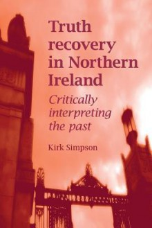 Truth Recovery in Northern Ireland: Critically Interpreting the Past - Kirk Simpson