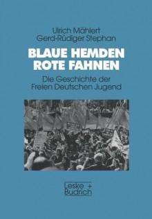 Blaue Hemden, Rote Fahnen: Die Geschichte Der Freien Deutschen Jugend (Edition Deutschland Archiv) - Ulrich Mählert