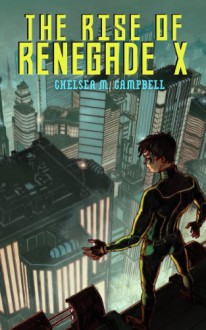 The Rise of Renegade X (Renegade X, Book 1) - Chelsea M. Campbell