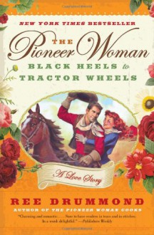 The Pioneer Woman: Black Heels to Tractor Wheels--a Love Story - Ree Drummond