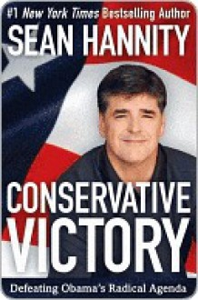 Conservative Victory: Defeating Obama's Radical Agenda - Sean Hannity