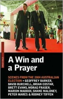 A Win and a Prayer: Scenes From the 2004 Australian Election - Shane Maloney