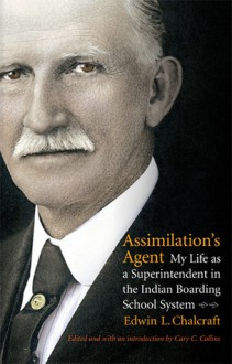 Assimilation's Agent: My Life as a Superintendent in the Indian Boarding School System - Edwin L. Chalcraft, Cary C. Collins