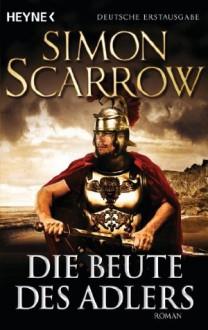 Die Beute des Adlers: Die Rom-Serie 5 (German Edition) - Simon Scarrow, Kristof Kurz