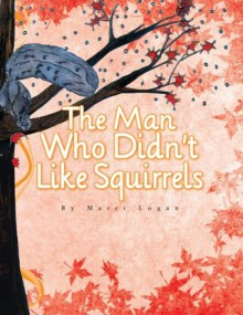 The Man Who Didn't Like Squirrels - Marci Logan