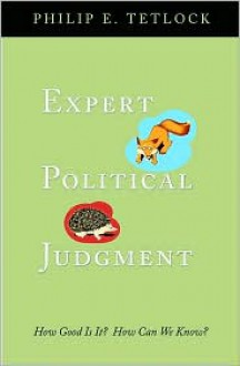 Expert Political Judgment: How Good Is It? How Can We Know? - Philip E. Tetlock