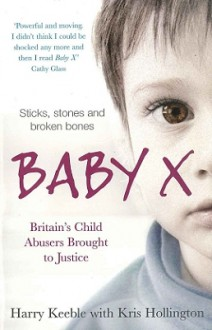 Baby X: Britain's Child Abusers Brought To Justice - Harry Keeble, Kris Hollington