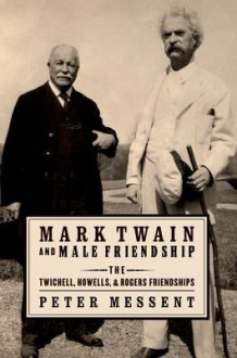 Mark Twain and Male Friendship: The Twichell, Howells, and Rogers Friendships - Peter Messent