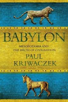 Babylon: Mesopotamia And The Birth Of Civilization - Paul Kriwaczek