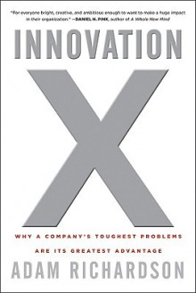 Innovation X: Why a Company's Toughest Problems Are Its Greatest Advantage - Adam Richardson