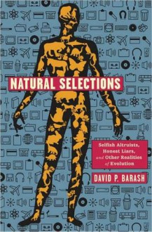 Natural Selections: Selfish Altruists, Honest Liars, and Other Realities of Evolution - David P. Barash