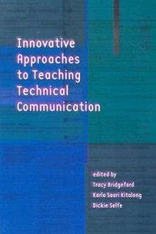 Innovative Approaches to Teaching Technical Communication - Tracy Bridgeford, Tracy Bridgeford, Karla Saari Kitalong