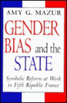 Gender Bias and the State: Symbolic Reform at Work in Fifth Republic France - Amy G. Mazur