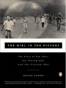 The Girl in the Picture: The Story of Kim Phuc, the Photograph, and the Vietnam War - Denise Chong