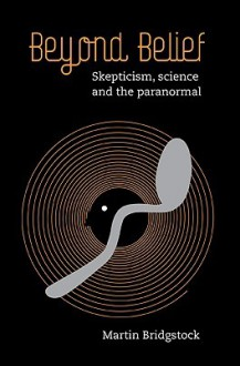 Beyond Belief: Skepticism, Science and the Paranormal - Martin Bridgstock