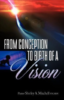 From Conception to Birth of a Vision - Shirley A. Mitchell