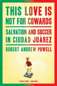 This Love Is Not For Cowards: Salvation and Soccer in Ciudad Juárez - Robert Andrew Powell