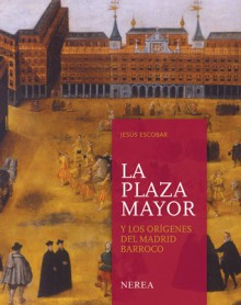 La plaza Mayor y los origenes del Madrid barroco - Jesus Escobar
