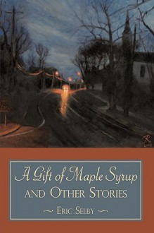 A Gift of Maple Syrup and Other Stories - Eric Selby