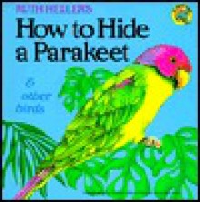 How to Hide a Parakeet and Other Birds - Ruth Heller
