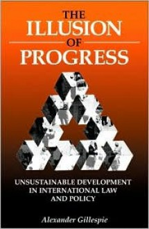 The Illusion of Progress: Unsustainable Development in International Law and Policy - Alexander Gillespie