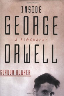 Inside George Orwell: A Biography - Gordon Bowker