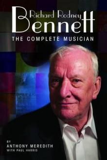 Richard Rodney Bennett: The Complete Musician - Anthony Meredith, Paul Harris