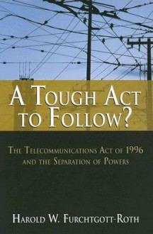A Tough Act to Follow?: The Telecommunications Act of 1996 and the Separation of Powers - Harold Furchtgott-Roth